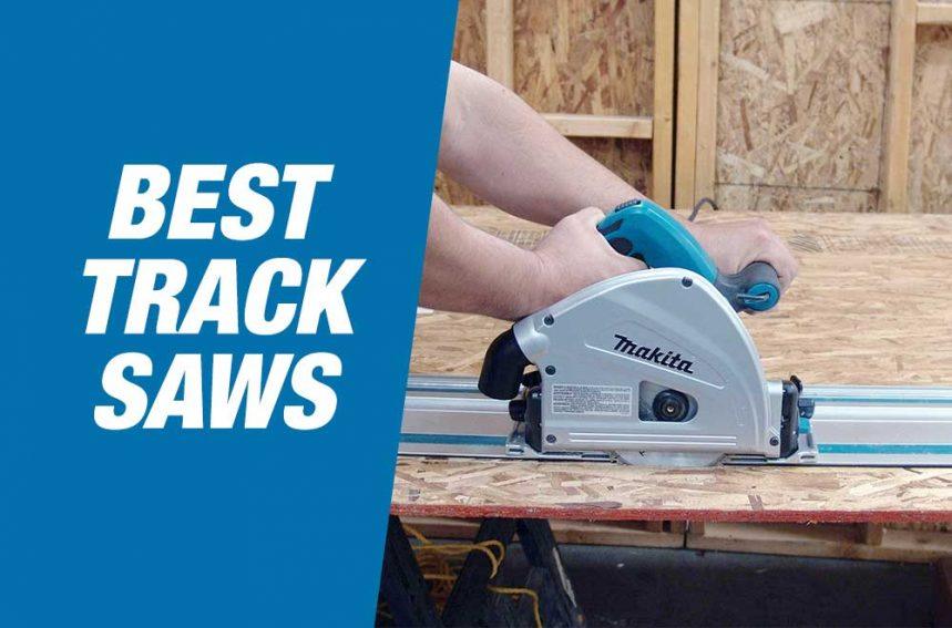 Best Track Saws 2020 – Our Top Picks & Reviews
